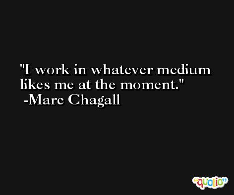 I work in whatever medium likes me at the moment. -Marc Chagall