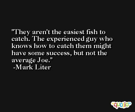 They aren't the easiest fish to catch. The experienced guy who knows how to catch them might have some success, but not the average Joe. -Mark Liter