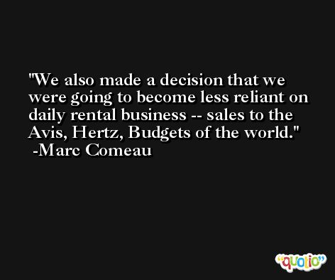 We also made a decision that we were going to become less reliant on daily rental business -- sales to the Avis, Hertz, Budgets of the world. -Marc Comeau