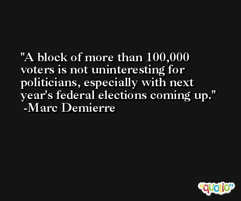 A block of more than 100,000 voters is not uninteresting for politicians, especially with next year's federal elections coming up. -Marc Demierre
