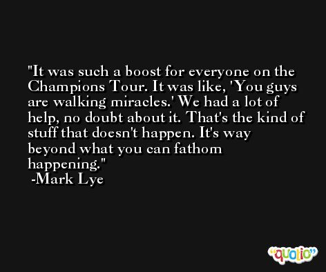 It was such a boost for everyone on the Champions Tour. It was like, 'You guys are walking miracles.' We had a lot of help, no doubt about it. That's the kind of stuff that doesn't happen. It's way beyond what you can fathom happening. -Mark Lye