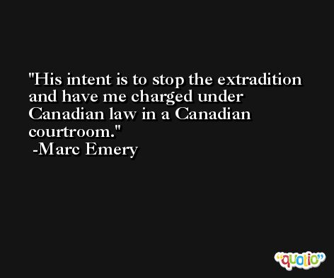 His intent is to stop the extradition and have me charged under Canadian law in a Canadian courtroom. -Marc Emery