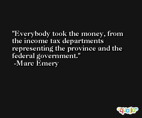Everybody took the money, from the income tax departments representing the province and the federal government. -Marc Emery