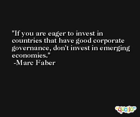 If you are eager to invest in countries that have good corporate governance, don't invest in emerging economies. -Marc Faber