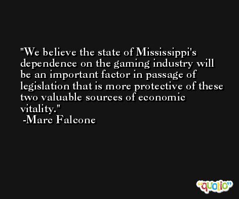 We believe the state of Mississippi's dependence on the gaming industry will be an important factor in passage of legislation that is more protective of these two valuable sources of economic vitality. -Marc Falcone