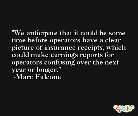We anticipate that it could be some time before operators have a clear picture of insurance receipts, which could make earnings reports for operators confusing over the next year or longer. -Marc Falcone