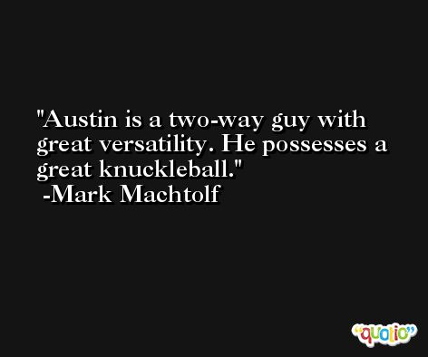 Austin is a two-way guy with great versatility. He possesses a great knuckleball. -Mark Machtolf