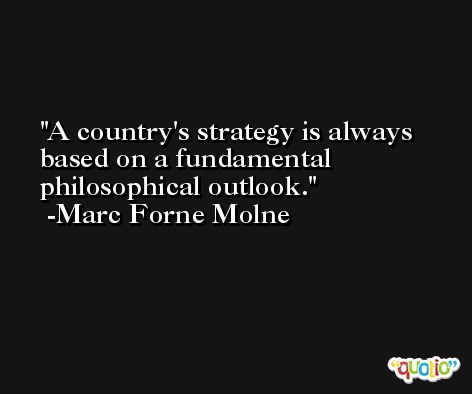 A country's strategy is always based on a fundamental philosophical outlook. -Marc Forne Molne