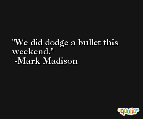 We did dodge a bullet this weekend. -Mark Madison