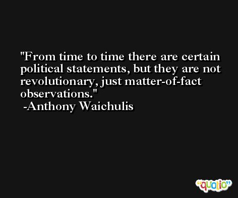 From time to time there are certain political statements, but they are not revolutionary, just matter-of-fact observations. -Anthony Waichulis