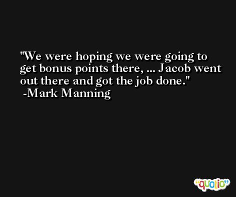 We were hoping we were going to get bonus points there, ... Jacob went out there and got the job done. -Mark Manning