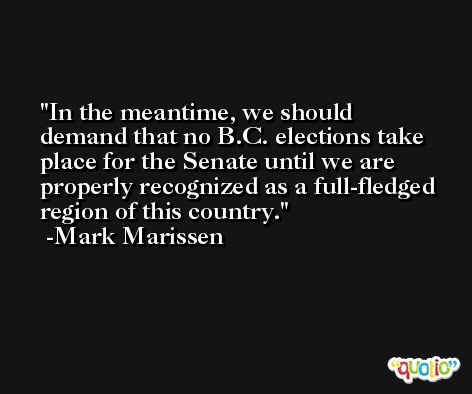 In the meantime, we should demand that no B.C. elections take place for the Senate until we are properly recognized as a full-fledged region of this country. -Mark Marissen