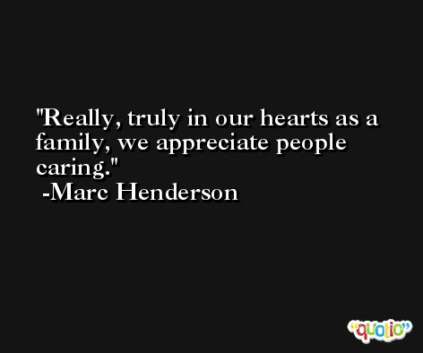 Really, truly in our hearts as a family, we appreciate people caring. -Marc Henderson