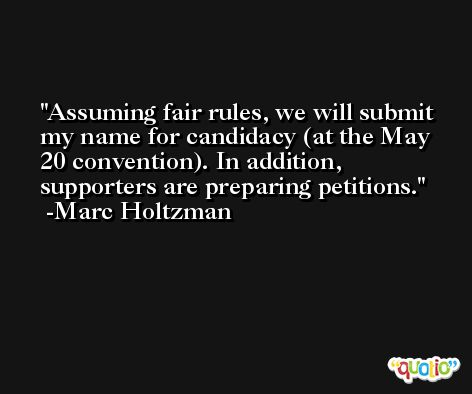 Assuming fair rules, we will submit my name for candidacy (at the May 20 convention). In addition, supporters are preparing petitions. -Marc Holtzman