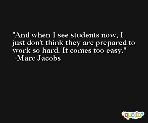And when I see students now, I just don't think they are prepared to work so hard. It comes too easy. -Marc Jacobs