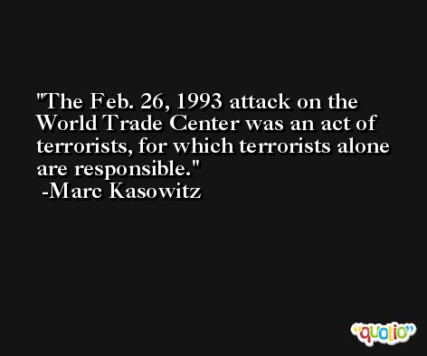 The Feb. 26, 1993 attack on the World Trade Center was an act of terrorists, for which terrorists alone are responsible. -Marc Kasowitz