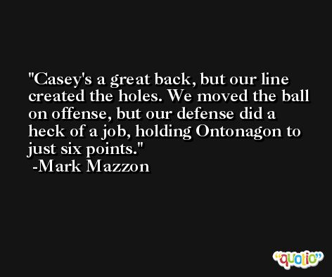 Casey's a great back, but our line created the holes. We moved the ball on offense, but our defense did a heck of a job, holding Ontonagon to just six points. -Mark Mazzon