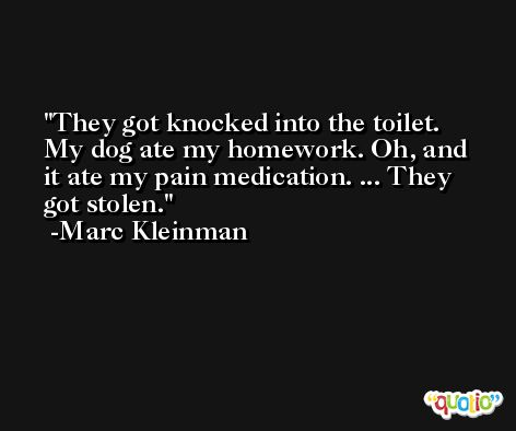 They got knocked into the toilet. My dog ate my homework. Oh, and it ate my pain medication. ... They got stolen. -Marc Kleinman