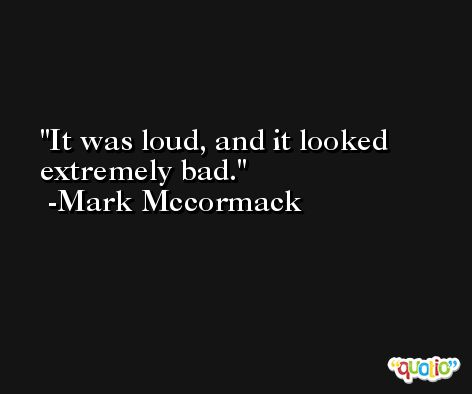It was loud, and it looked extremely bad. -Mark Mccormack