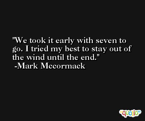 We took it early with seven to go. I tried my best to stay out of the wind until the end. -Mark Mccormack
