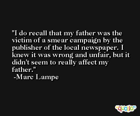 I do recall that my father was the victim of a smear campaign by the publisher of the local newspaper. I knew it was wrong and unfair, but it didn't seem to really affect my father. -Marc Lampe