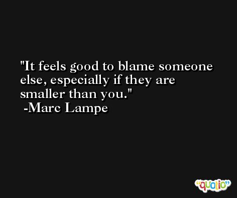 It feels good to blame someone else, especially if they are smaller than you. -Marc Lampe