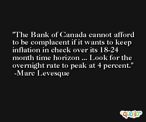 The Bank of Canada cannot afford to be complacent if it wants to keep inflation in check over its 18-24 month time horizon ... Look for the overnight rate to peak at 4 percent. -Marc Levesque