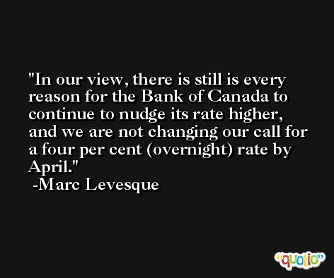 In our view, there is still is every reason for the Bank of Canada to continue to nudge its rate higher, and we are not changing our call for a four per cent (overnight) rate by April. -Marc Levesque