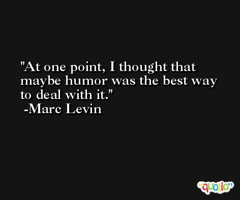At one point, I thought that maybe humor was the best way to deal with it. -Marc Levin