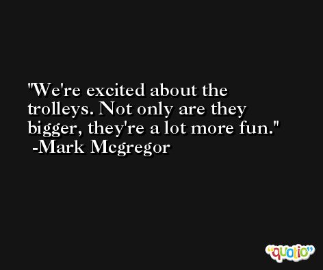 We're excited about the trolleys. Not only are they bigger, they're a lot more fun. -Mark Mcgregor
