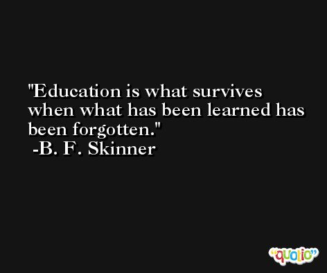 Education is what survives when what has been learned has been forgotten. -B. F. Skinner