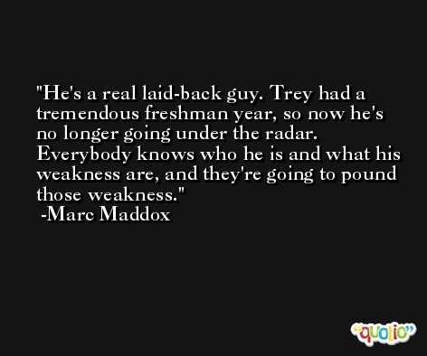 He's a real laid-back guy. Trey had a tremendous freshman year, so now he's no longer going under the radar. Everybody knows who he is and what his weakness are, and they're going to pound those weakness. -Marc Maddox