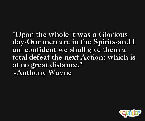 Upon the whole it was a Glorious day-Our men are in the Spirits-and I am confident we shall give them a total defeat the next Action; which is at no great distance. -Anthony Wayne