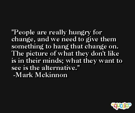 People are really hungry for change, and we need to give them something to hang that change on. The picture of what they don't like is in their minds; what they want to see is the alternative. -Mark Mckinnon