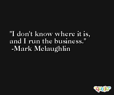 I don't know where it is, and I run the business. -Mark Mclaughlin