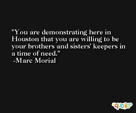 You are demonstrating here in Houston that you are willing to be your brothers and sisters' keepers in a time of need. -Marc Morial