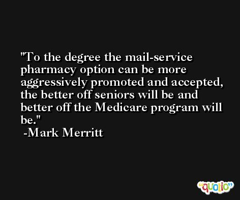 To the degree the mail-service pharmacy option can be more aggressively promoted and accepted, the better off seniors will be and better off the Medicare program will be. -Mark Merritt