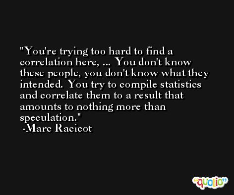 You're trying too hard to find a correlation here, ... You don't know these people, you don't know what they intended. You try to compile statistics and correlate them to a result that amounts to nothing more than speculation. -Marc Racicot