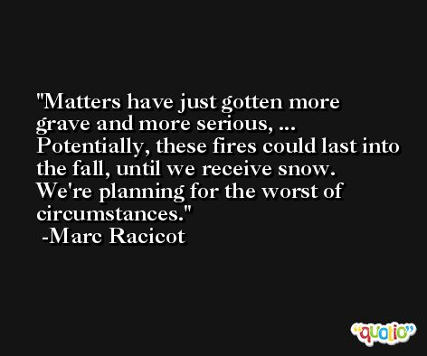 Matters have just gotten more grave and more serious, ... Potentially, these fires could last into the fall, until we receive snow. We're planning for the worst of circumstances. -Marc Racicot