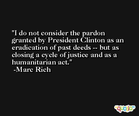 I do not consider the pardon granted by President Clinton as an eradication of past deeds -- but as closing a cycle of justice and as a humanitarian act. -Marc Rich