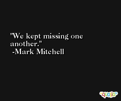 We kept missing one another. -Mark Mitchell