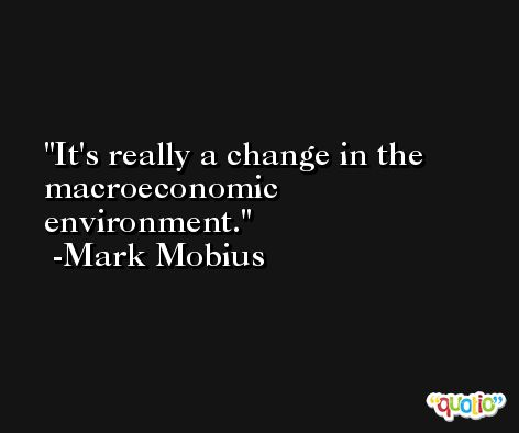 It's really a change in the macroeconomic environment. -Mark Mobius
