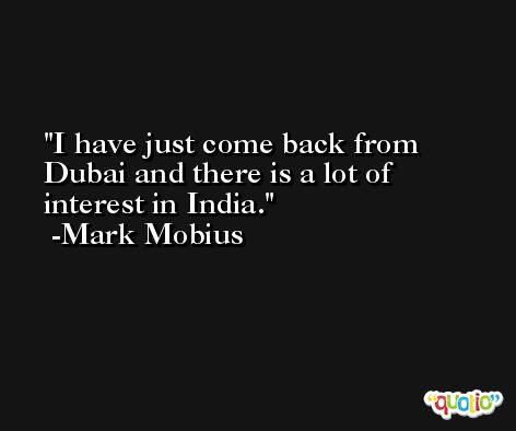 I have just come back from Dubai and there is a lot of interest in India. -Mark Mobius