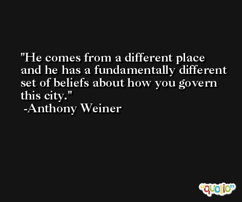 He comes from a different place and he has a fundamentally different set of beliefs about how you govern this city. -Anthony Weiner