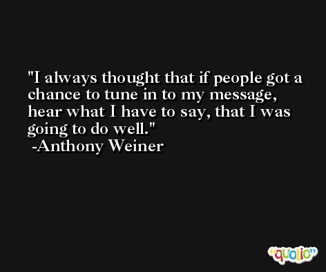 I always thought that if people got a chance to tune in to my message, hear what I have to say, that I was going to do well. -Anthony Weiner