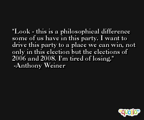 Look - this is a philosophical difference some of us have in this party. I want to drive this party to a place we can win, not only in this election but the elections of 2006 and 2008. I'm tired of losing. -Anthony Weiner
