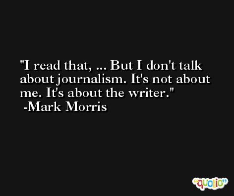 I read that, ... But I don't talk about journalism. It's not about me. It's about the writer. -Mark Morris