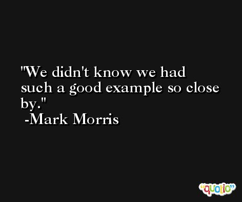 We didn't know we had such a good example so close by. -Mark Morris