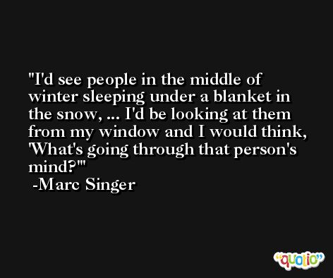 I'd see people in the middle of winter sleeping under a blanket in the snow, ... I'd be looking at them from my window and I would think, 'What's going through that person's mind?' -Marc Singer