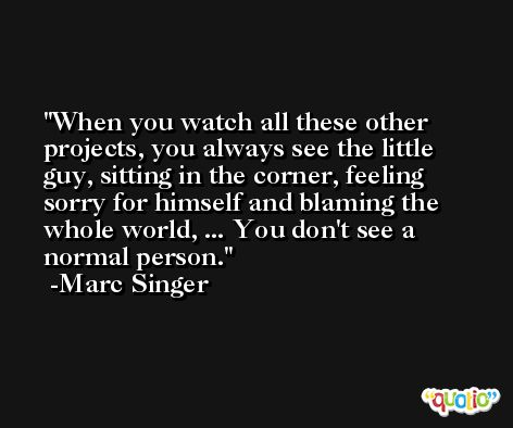 When you watch all these other projects, you always see the little guy, sitting in the corner, feeling sorry for himself and blaming the whole world, ... You don't see a normal person. -Marc Singer